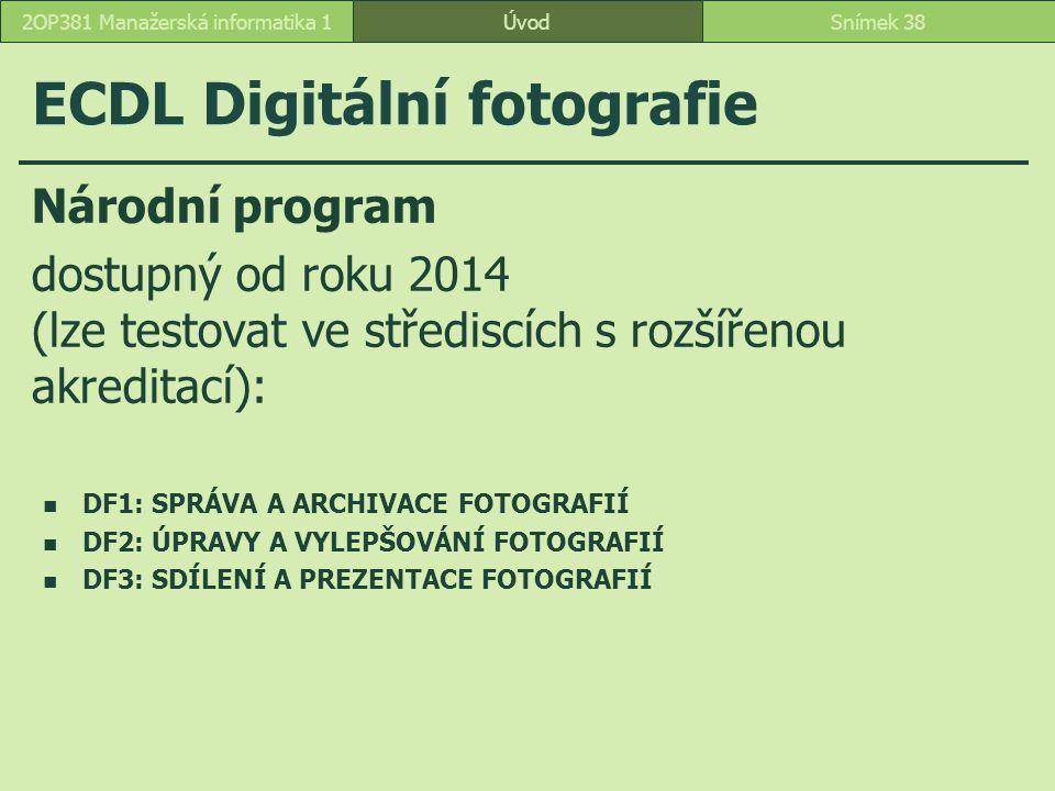 ECDL Digitální fotografie ÚvodSnímek 382OP381 Manažerská informatika 1 Národní program dostupný od roku 2014 (lze testovat ve střediscích s rozšířenou