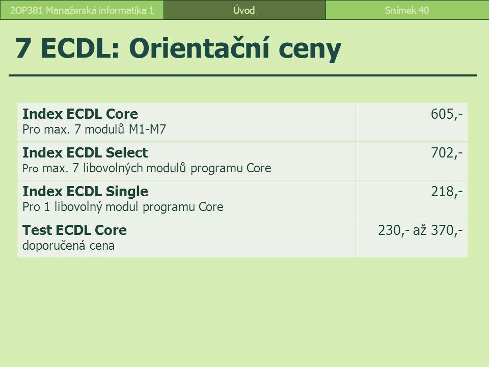7 ECDL: Orientační ceny ÚvodSnímek 402OP381 Manažerská informatika 1 Index ECDL Core Pro max. 7 modulů M1-M7 605,- Index ECDL Select Pro max. 7 libovo