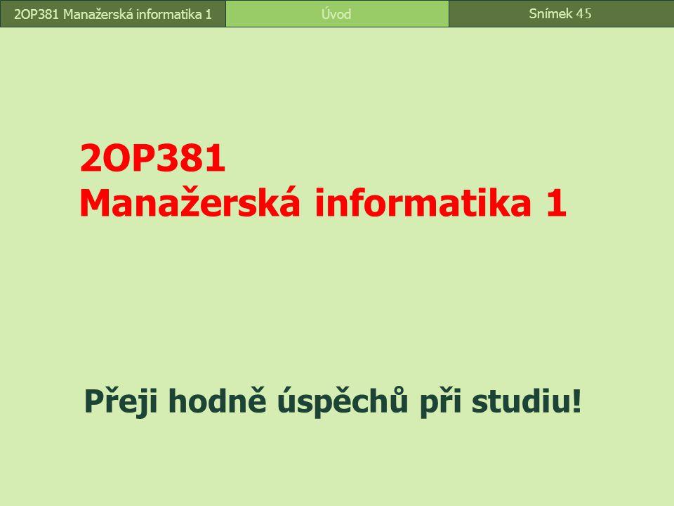 Snímek 45 Úvod2OP381 Manažerská informatika 1 Přeji hodně úspěchů při studiu!