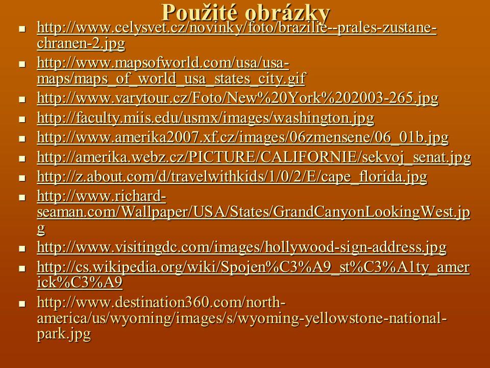 Použité obrázky http://www.celysvet.cz/novinky/foto/brazilie--prales-zustane- chranen-2.jpg http://www.celysvet.cz/novinky/foto/brazilie--prales-zustane- chranen-2.jpg http://www.celysvet.cz/novinky/foto/brazilie--prales-zustane- chranen-2.jpg http://www.celysvet.cz/novinky/foto/brazilie--prales-zustane- chranen-2.jpg http://www.mapsofworld.com/usa/usa- maps/maps_of_world_usa_states_city.gif http://www.mapsofworld.com/usa/usa- maps/maps_of_world_usa_states_city.gif http://www.mapsofworld.com/usa/usa- maps/maps_of_world_usa_states_city.gif http://www.mapsofworld.com/usa/usa- maps/maps_of_world_usa_states_city.gif http://www.varytour.cz/Foto/New%20York%202003-265.jpg http://www.varytour.cz/Foto/New%20York%202003-265.jpg http://www.varytour.cz/Foto/New%20York%202003-265.jpg http://faculty.miis.edu/usmx/images/washington.jpg http://faculty.miis.edu/usmx/images/washington.jpg http://faculty.miis.edu/usmx/images/washington.jpg http://www.amerika2007.xf.cz/images/06zmensene/06_01b.jpg http://www.amerika2007.xf.cz/images/06zmensene/06_01b.jpg http://www.amerika2007.xf.cz/images/06zmensene/06_01b.jpg http://amerika.webz.cz/PICTURE/CALIFORNIE/sekvoj_senat.jpg http://amerika.webz.cz/PICTURE/CALIFORNIE/sekvoj_senat.jpg http://amerika.webz.cz/PICTURE/CALIFORNIE/sekvoj_senat.jpg http://z.about.com/d/travelwithkids/1/0/2/E/cape_florida.jpg http://z.about.com/d/travelwithkids/1/0/2/E/cape_florida.jpg http://z.about.com/d/travelwithkids/1/0/2/E/cape_florida.jpg http://www.richard- seaman.com/Wallpaper/USA/States/GrandCanyonLookingWest.jp g http://www.richard- seaman.com/Wallpaper/USA/States/GrandCanyonLookingWest.jp g http://www.richard- seaman.com/Wallpaper/USA/States/GrandCanyonLookingWest.jp g http://www.richard- seaman.com/Wallpaper/USA/States/GrandCanyonLookingWest.jp g http://www.visitingdc.com/images/hollywood-sign-address.jpg http://www.visitingdc.com/images/hollywood-sign-address.jpg http://www.visitingdc.com/images/hollywood-sign-address.jpg http://cs.wikipedia.org/wiki/Sp