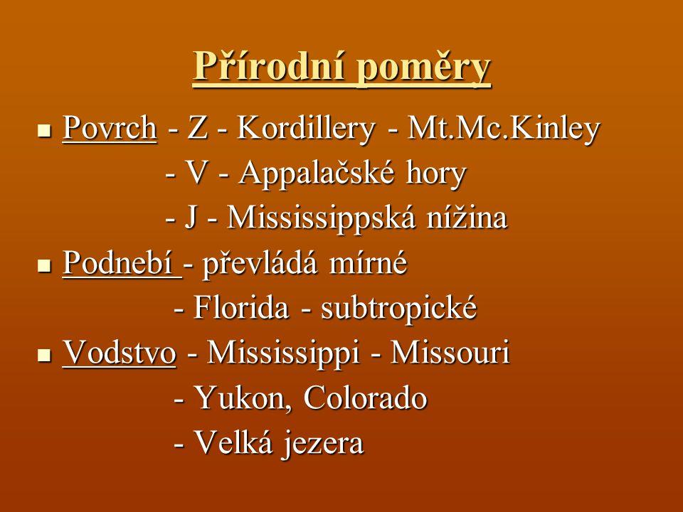Přírodní poměry Povrch - Z - Kordillery - Mt.Mc.Kinley Povrch - Z - Kordillery - Mt.Mc.Kinley - V - Appalačské hory - V - Appalačské hory - J - Mississippská nížina - J - Mississippská nížina Podnebí - převládá mírné Podnebí - převládá mírné - Florida - subtropické - Florida - subtropické Vodstvo - Mississippi - Missouri Vodstvo - Mississippi - Missouri - Yukon, Colorado - Velká jezera