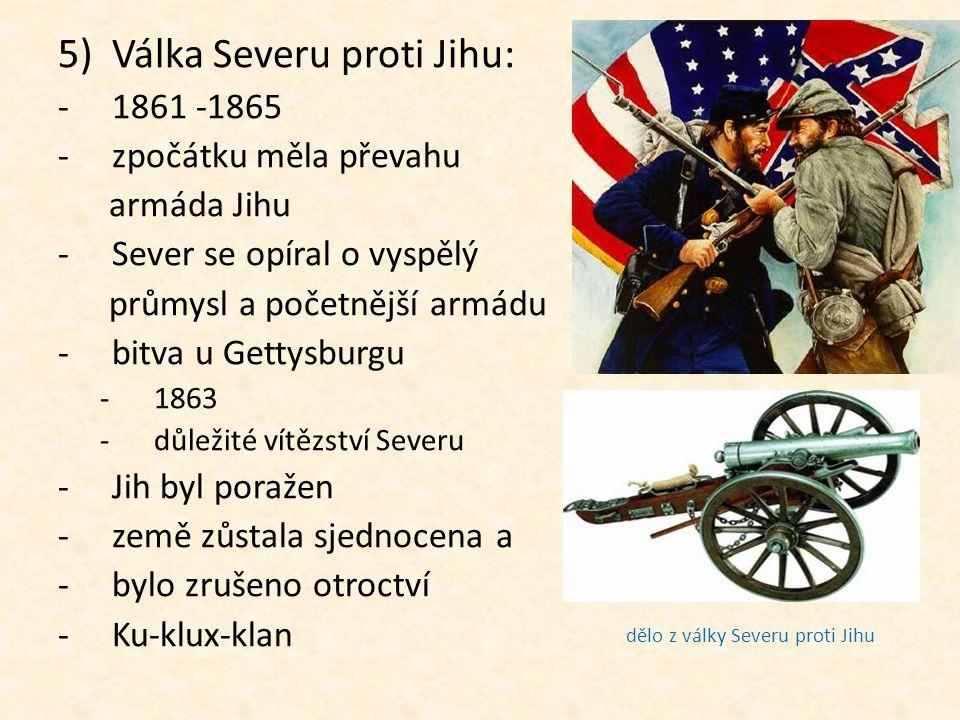 5)Válka Severu proti Jihu: -1861 -1865 -z-zpočátku měla převahu armáda Jihu -S-Sever se opíral o vyspělý průmysl a početnější armádu -b-bitva u Gettys