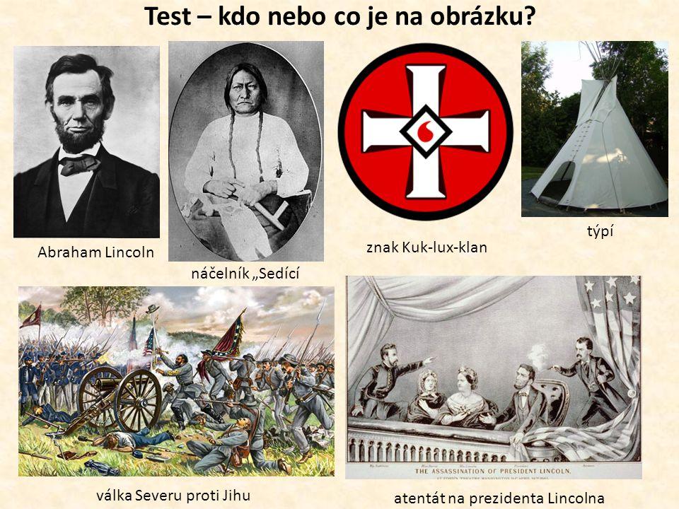"""Test – kdo nebo co je na obrázku? Abraham Lincoln náčelník """"Sedící býk"""" znak Kuk-lux-klan týpí válka Severu proti Jihu atentát na prezidenta Lincolna"""