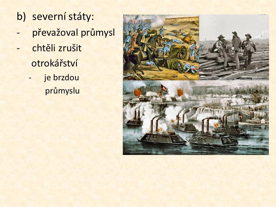 b)severní státy: -p-převažoval průmysl -c-chtěli zrušit otrokářství -j-je brzdou průmyslu