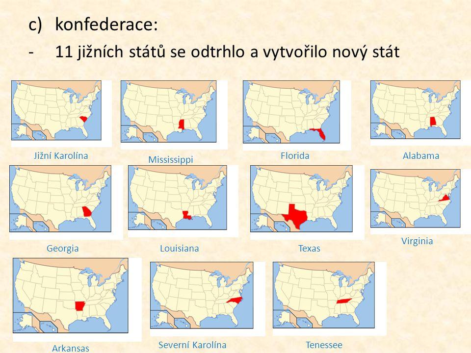 c)konfederace: -11 jižních států se odtrhlo a vytvořilo nový stát Jižní Karolína Mississippi FloridaAlabama GeorgiaLouisianaTexas Virginia Arkansas Se