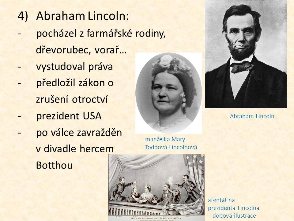 4)Abraham Lincoln: -p-pocházel z farmářské rodiny, dřevorubec, vorař… -v-vystudoval práva -p-předložil zákon o zrušení otroctví -p-prezident USA -p-po
