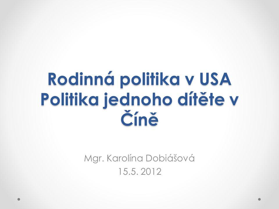 Rodinná politika v USA Politika jednoho dítěte v Číně Mgr. Karolína Dobiášová 15.5. 2012