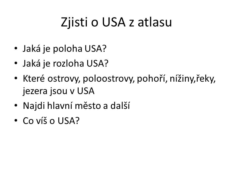 Zjisti o USA z atlasu Jaká je poloha USA? Jaká je rozloha USA? Které ostrovy, poloostrovy, pohoří, nížiny,řeky, jezera jsou v USA Najdi hlavní město a
