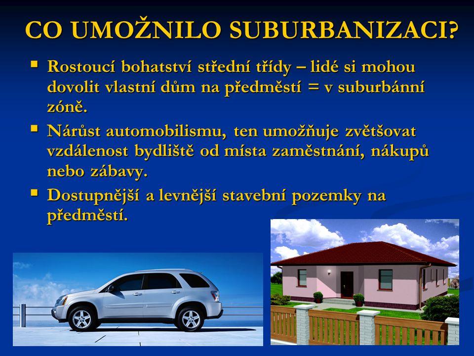 CO UMOŽNILO SUBURBANIZACI?  Rostoucí bohatství střední třídy – lidé si mohou dovolit vlastní dům na předměstí = v suburbánní zóně.  Nárůst automobil