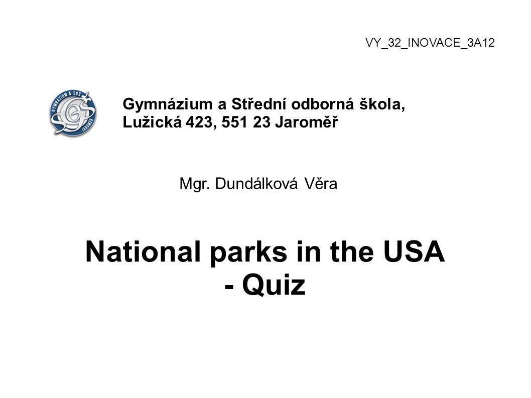 VY_32_INOVACE_3A12 Gymnázium a Střední odborná škola, Lužická 423, 551 23 Jaroměř Mgr. Dundálková Věra National parks in the USA - Quiz