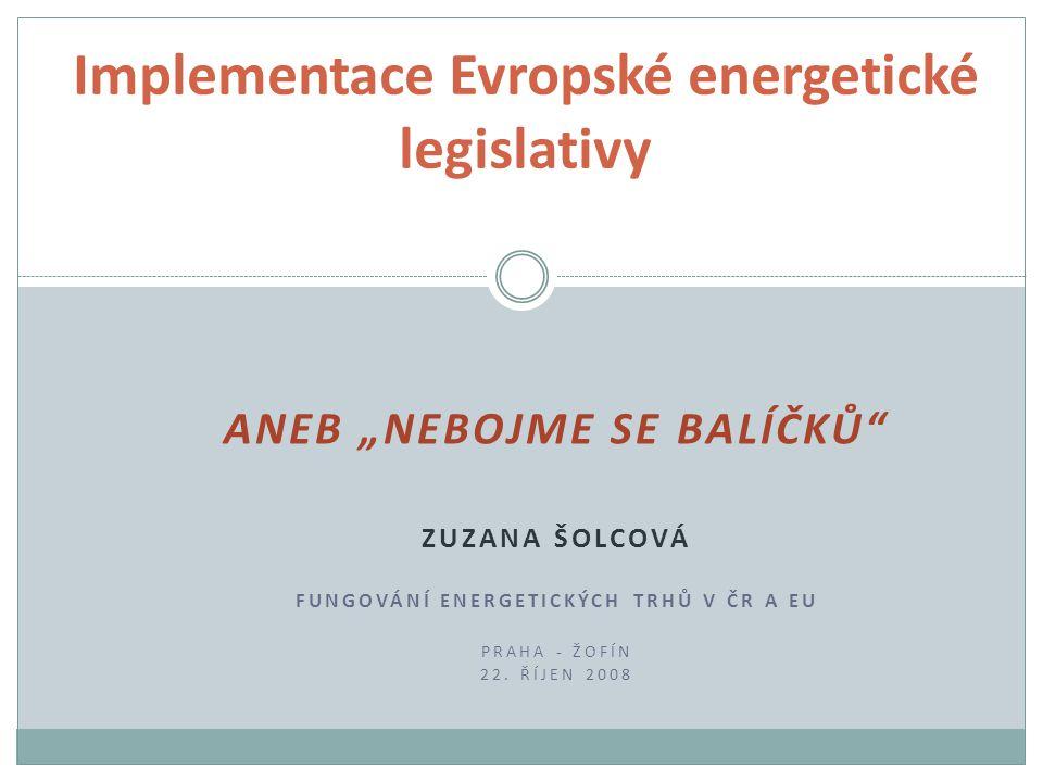 """ANEB """"NEBOJME SE BALÍČKŮ"""" ZUZANA ŠOLCOVÁ FUNGOVÁNÍ ENERGETICKÝCH TRHŮ V ČR A EU PRAHA - ŽOFÍN 22. ŘÍJEN 2008 Implementace Evropské energetické legisla"""