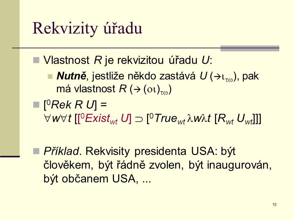 10 Rekvizity úřadu Vlastnost R je rekvizitou úřadu U: Nutně, jestliže někdo zastává U (    ), pak má vlastnost R (  (  )  ) [ 0 Rek R U] =  w  t [[ 0 Exist wt U]  [ 0 True wt w t [R wt U wt ]]] Příklad.