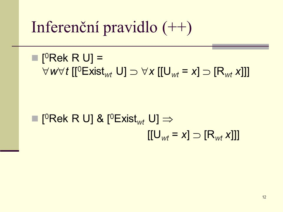 12 Inferenční pravidlo (++) [ 0 Rek R U] =  w  t [[ 0 Exist wt U]   x [[U wt = x]  [R wt x]]] [ 0 Rek R U] & [ 0 Exist wt U]  [[U wt = x]  [R wt x]]]