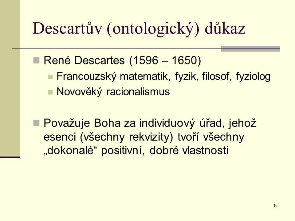 """16 Descartův (ontologický) důkaz René Descartes (1596 – 1650) Francouzský matematik, fyzik, filosof, fyziolog Novověký racionalismus Považuje Boha za individuový úřad, jehož esenci (všechny rekvizity) tvoří všechny """"dokonalé positivní, dobré vlastnosti"""