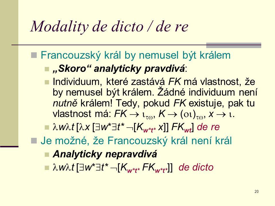 """20 Modality de dicto / de re Francouzský král by nemusel být králem """"Skoro"""" analyticky pravdivá: Individuum, které zastává FK má vlastnost, že by nemu"""