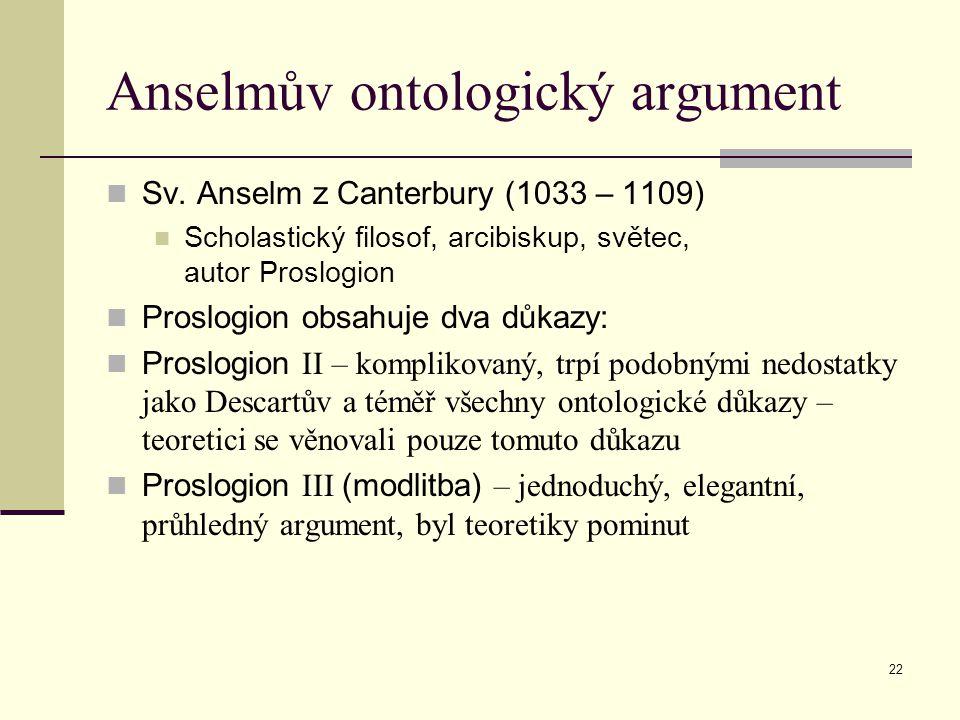 22 Anselmův ontologický argument Sv. Anselm z Canterbury (1033 – 1109) Scholastický filosof, arcibiskup, světec, autor Proslogion Proslogion obsahuje