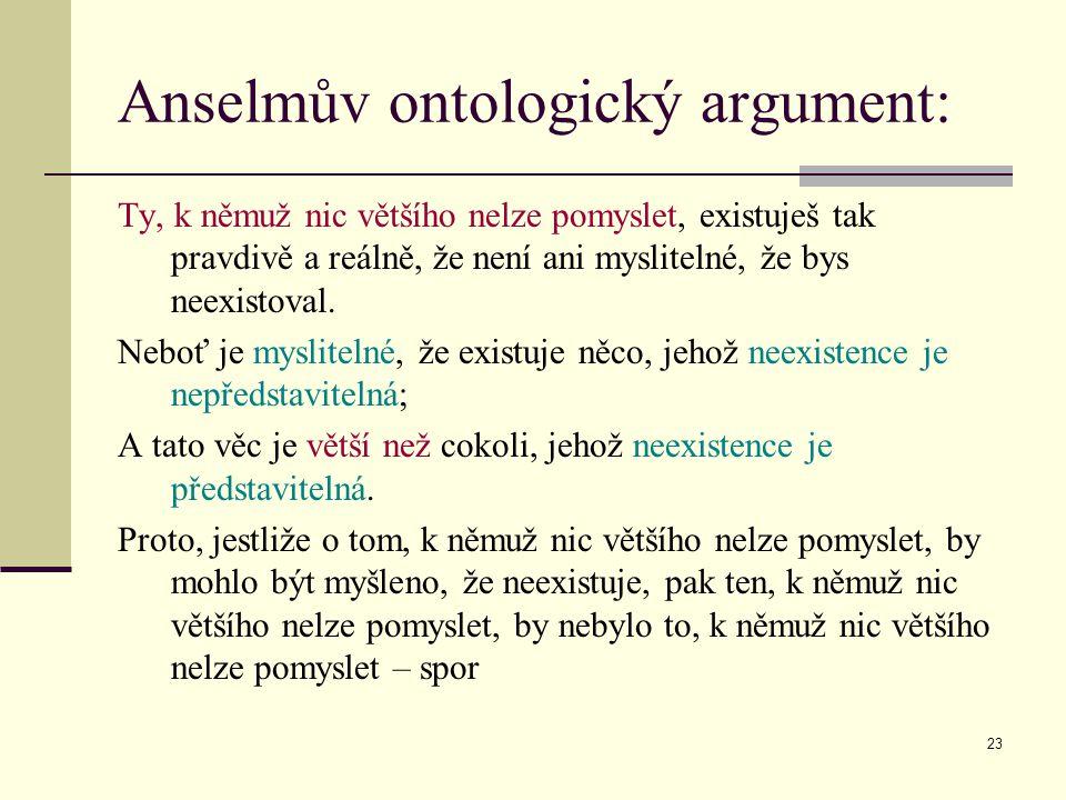 23 Anselmův ontologický argument: Ty, k němuž nic většího nelze pomyslet, existuješ tak pravdivě a reálně, že není ani myslitelné, že bys neexistoval.