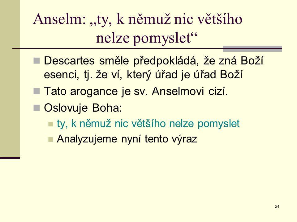 """24 Anselm: """"ty, k němuž nic většího nelze pomyslet"""" Descartes směle předpokládá, že zná Boží esenci, tj. že ví, který úřad je úřad Boží Tato arogance"""