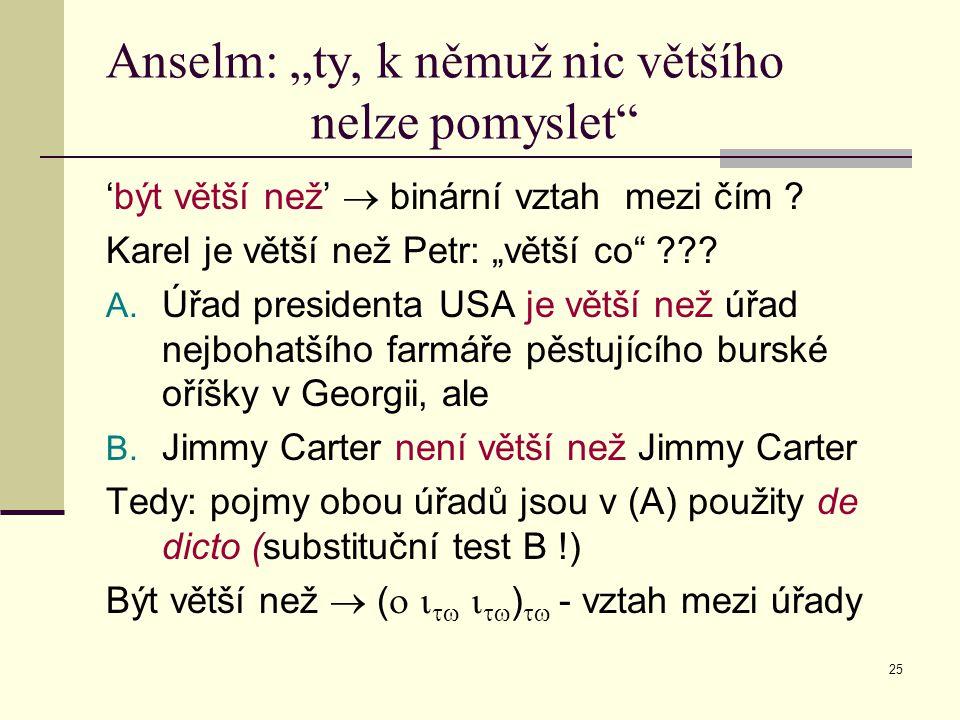 """25 Anselm: """"ty, k němuž nic většího nelze pomyslet"""" 'být větší než'  binární vztah mezi čím ? Karel je větší než Petr: """"větší co"""" ??? A. Úřad preside"""