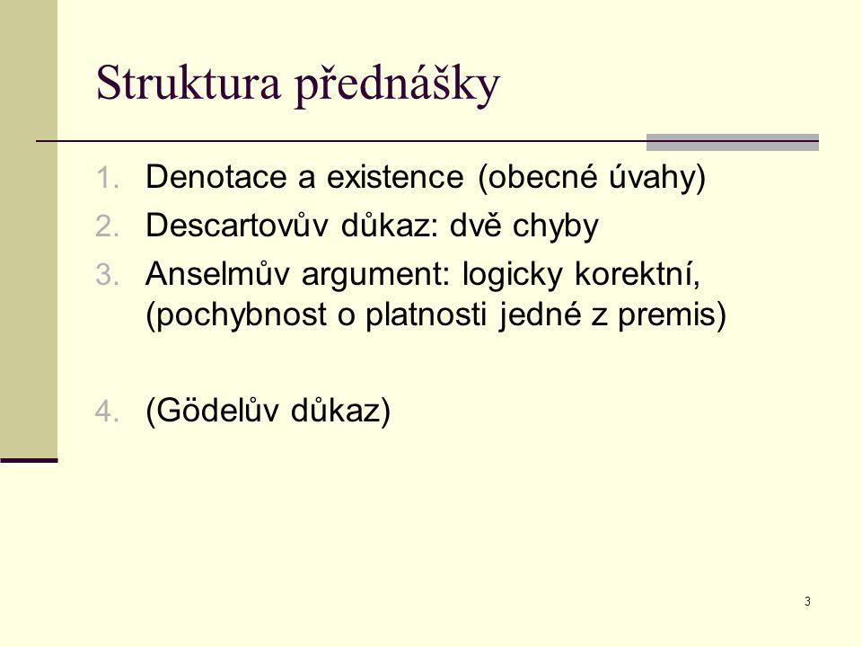 3 Struktura přednášky 1. Denotace a existence (obecné úvahy) 2. Descartovův důkaz: dvě chyby 3. Anselmův argument: logicky korektní, (pochybnost o pla