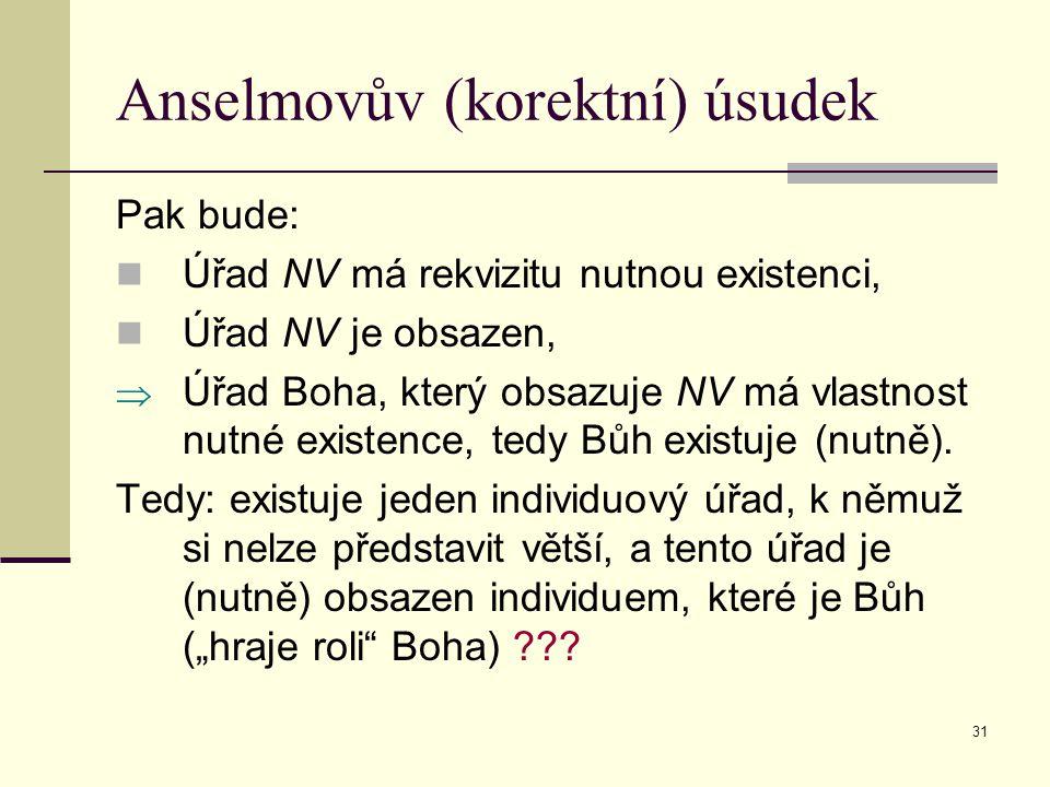 31 Anselmovův (korektní) úsudek Pak bude: Úřad NV má rekvizitu nutnou existenci, Úřad NV je obsazen,  Úřad Boha, který obsazuje NV má vlastnost nutné existence, tedy Bůh existuje (nutně).