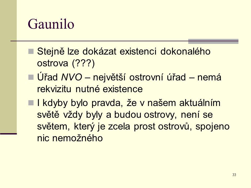 33 Gaunilo Stejně lze dokázat existenci dokonalého ostrova (???) Úřad NVO – největší ostrovní úřad – nemá rekvizitu nutné existence I kdyby bylo pravd