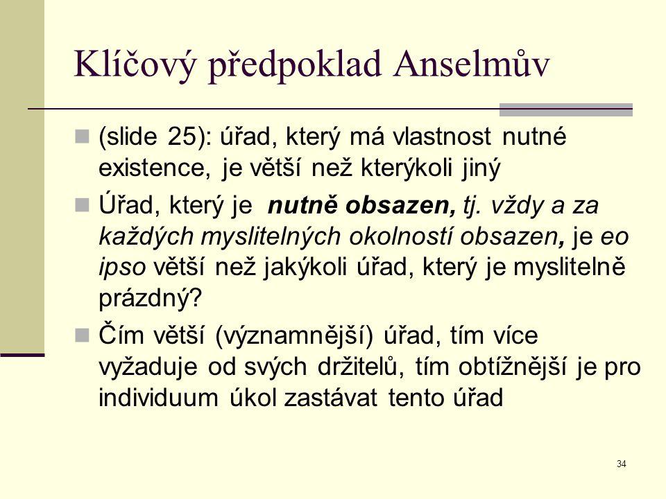 34 Klíčový předpoklad Anselmův (slide 25): úřad, který má vlastnost nutné existence, je větší než kterýkoli jiný Úřad, který je nutně obsazen, tj. vžd