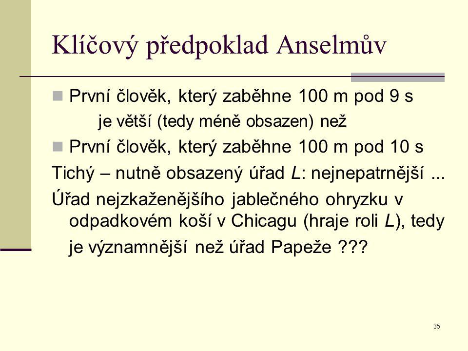 35 Klíčový předpoklad Anselmův První člověk, který zaběhne 100 m pod 9 s je větší (tedy méně obsazen) než První člověk, který zaběhne 100 m pod 10 s T