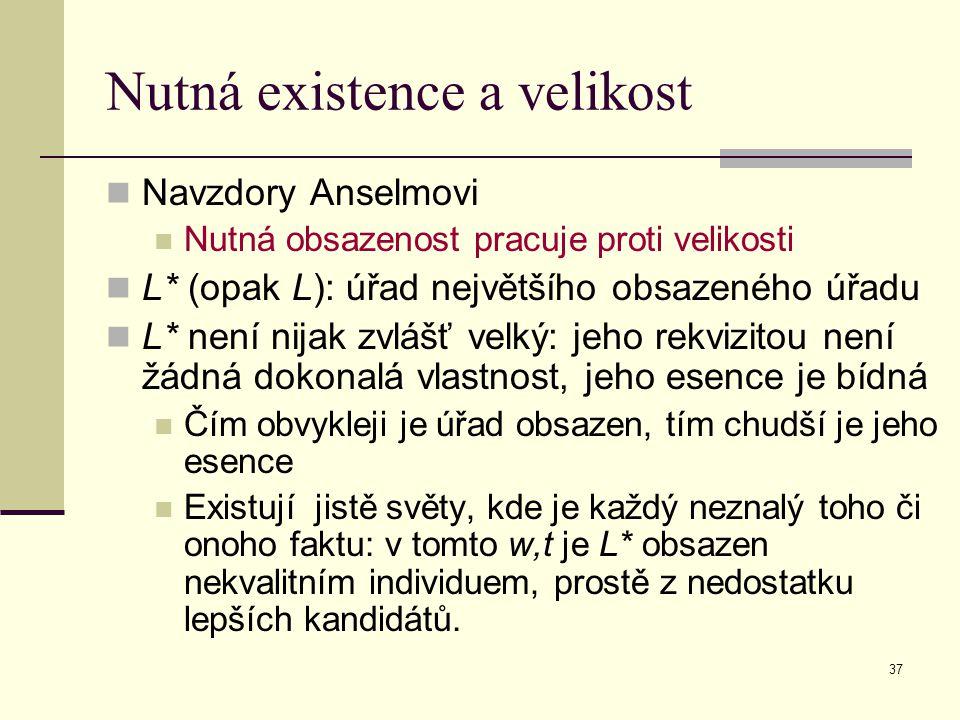 37 Nutná existence a velikost Navzdory Anselmovi Nutná obsazenost pracuje proti velikosti L* (opak L): úřad největšího obsazeného úřadu L* není nijak