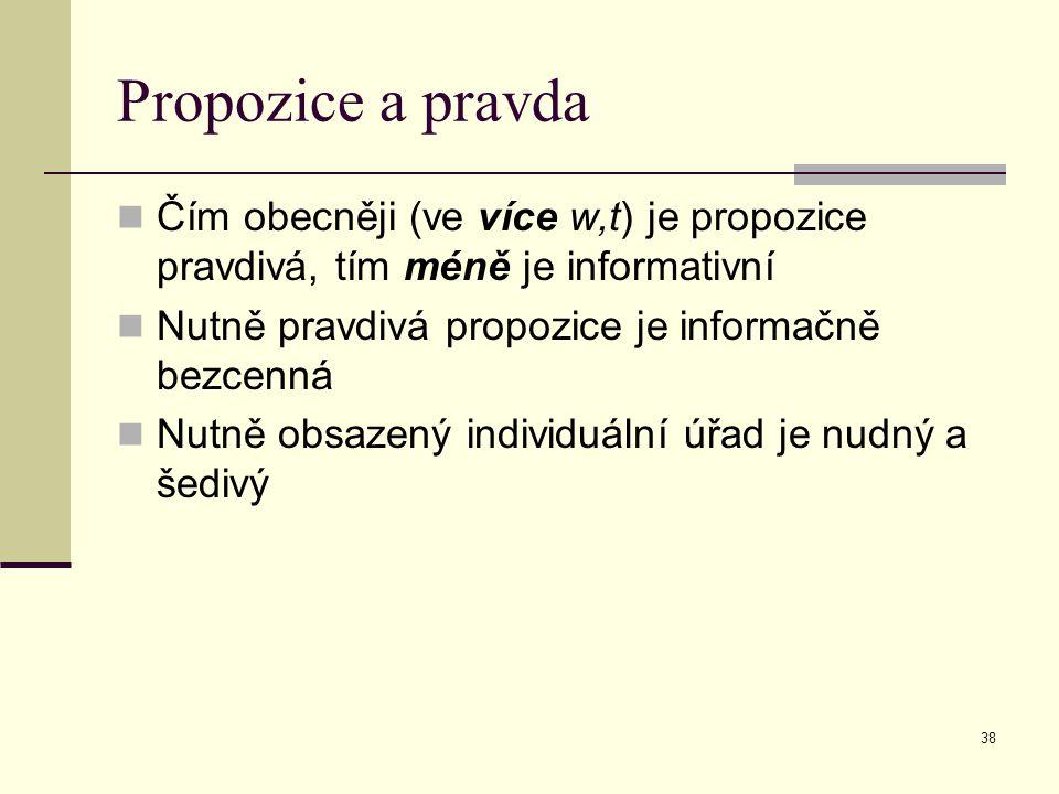 38 Propozice a pravda Čím obecněji (ve více w,t) je propozice pravdivá, tím méně je informativní Nutně pravdivá propozice je informačně bezcenná Nutně