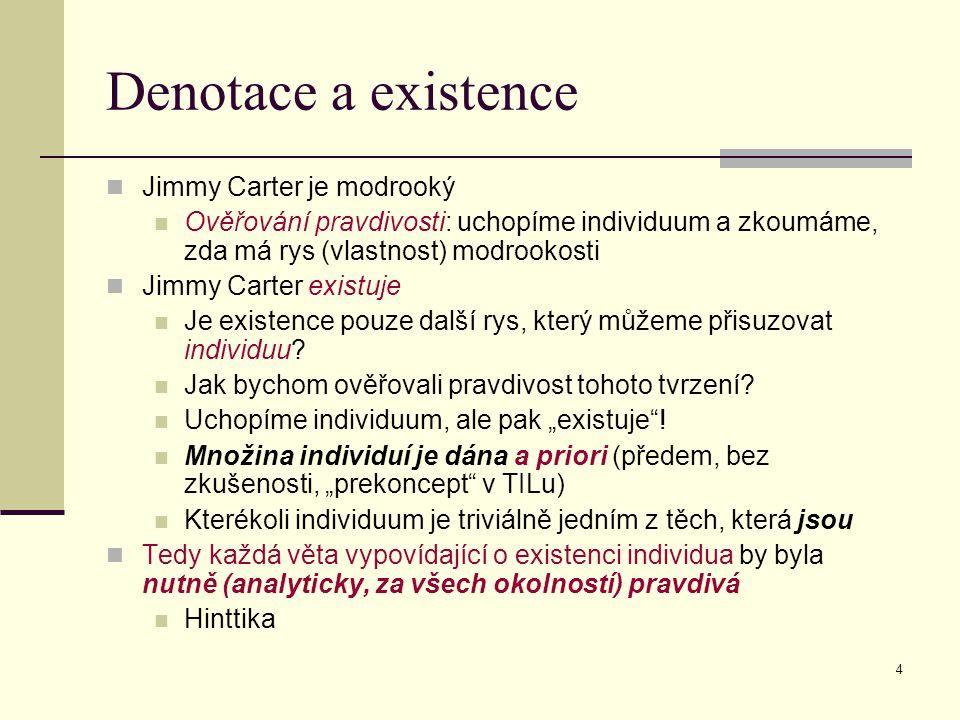 4 Denotace a existence Jimmy Carter je modrooký Ověřování pravdivosti: uchopíme individuum a zkoumáme, zda má rys (vlastnost) modrookosti Jimmy Carter existuje Je existence pouze další rys, který můžeme přisuzovat individuu.