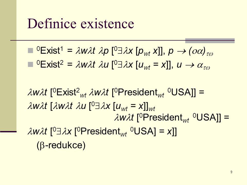 9 Definice existence 0 Exist 1 = w t p [ 0  x [p wt x]], p  (  )  0 Exist 2 = w t u [ 0  x [u wt = x]], u    w t [ 0 Exist 2 wt w t [ 0 President wt 0 USA]] = w t [ w t u [ 0  x [u wt = x]] wt w t [ 0 President wt 0 USA]] = w t [ 0  x [ 0 President wt 0 USA] = x]] (  -redukce)