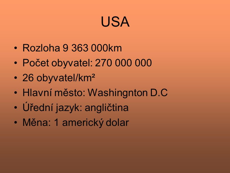 USA Rozloha 9 363 000km Počet obyvatel: 270 000 000 26 obyvatel/km² Hlavní město: Washingnton D.C Úřední jazyk: angličtina Měna: 1 americký dolar