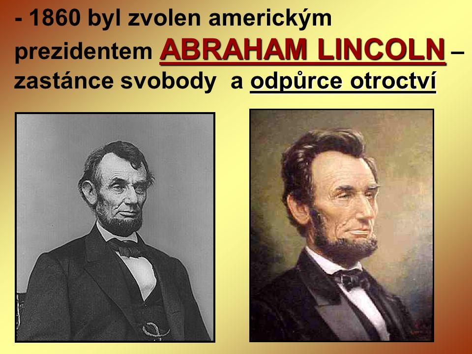 ABRAHAM LINCOLN odpůrce otroctví - 1860 byl zvolen americkým prezidentem ABRAHAM LINCOLN – zastánce svobody a odpůrce otroctví