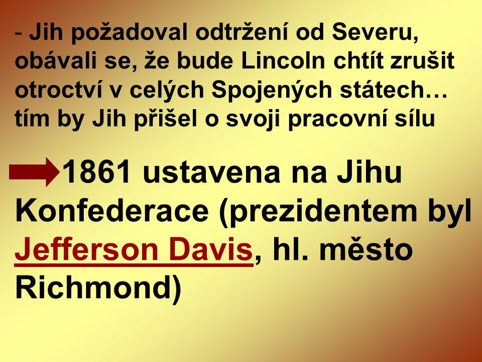 - Jih požadoval odtržení od Severu, obávali se, že bude Lincoln chtít zrušit otroctví v celých Spojených státech… tím by Jih přišel o svoji pracovní s