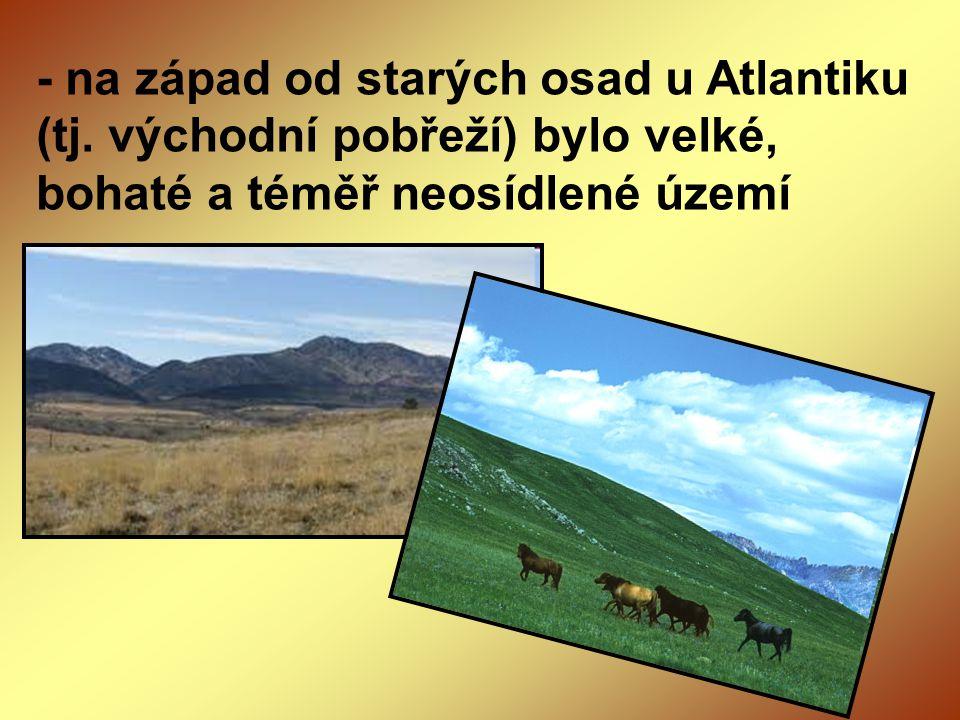 - na západ od starých osad u Atlantiku (tj. východní pobřeží) bylo velké, bohaté a téměř neosídlené území