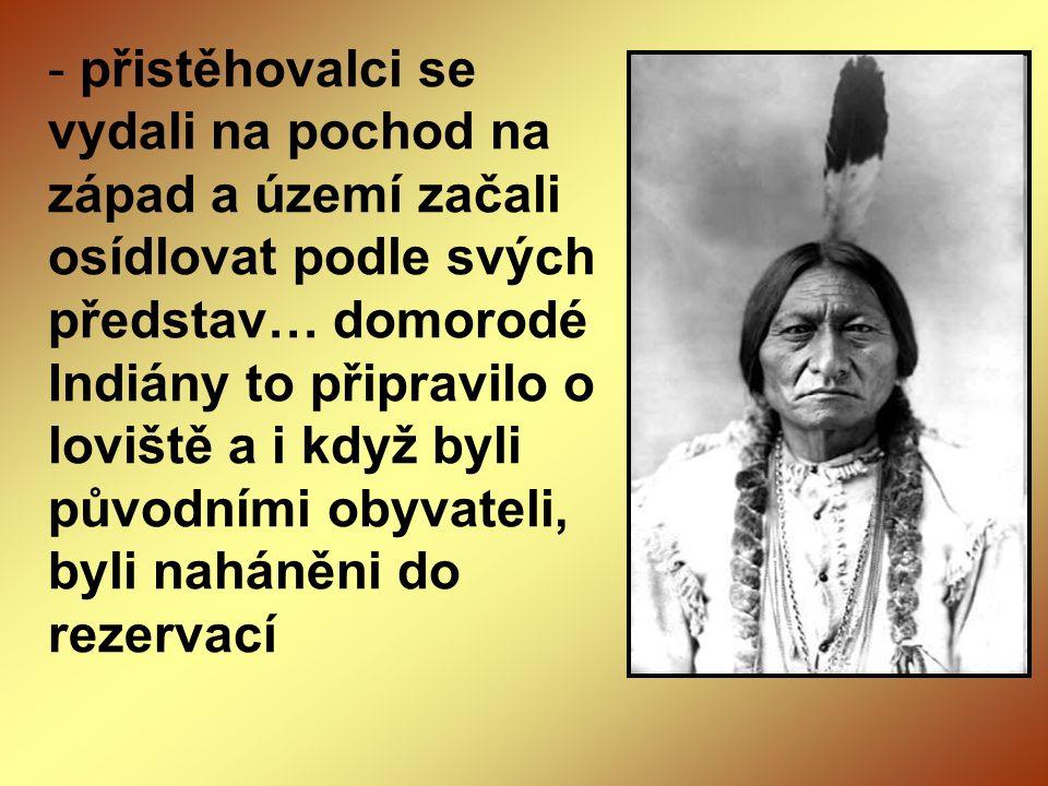- přistěhovalci se vydali na pochod na západ a území začali osídlovat podle svých představ… domorodé Indiány to připravilo o loviště a i když byli pův