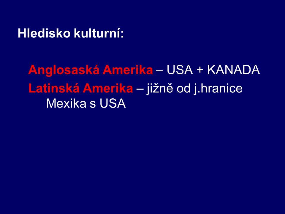 Hledisko kulturní: Anglosaská Amerika – USA + KANADA Latinská Amerika – jižně od j.hranice Mexika s USA