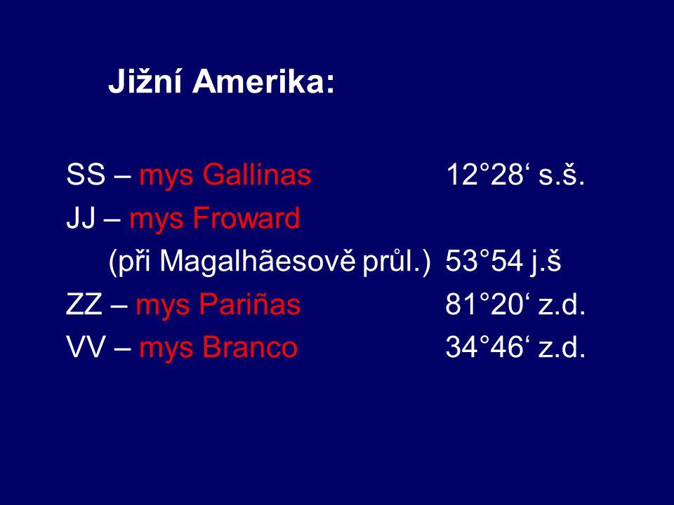 Jižní Amerika: SS – mys Gallinas 12°28' s.š. JJ – mys Froward (při Magalhãesově průl.)53°54 j.š ZZ – mys Pariñas81°20' z.d. VV – mys Branco 34°46' z.d