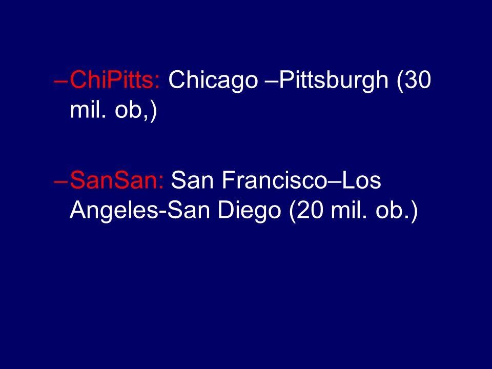 –ChiPitts: Chicago –Pittsburgh (30 mil. ob,) –SanSan: San Francisco–Los Angeles-San Diego (20 mil. ob.)