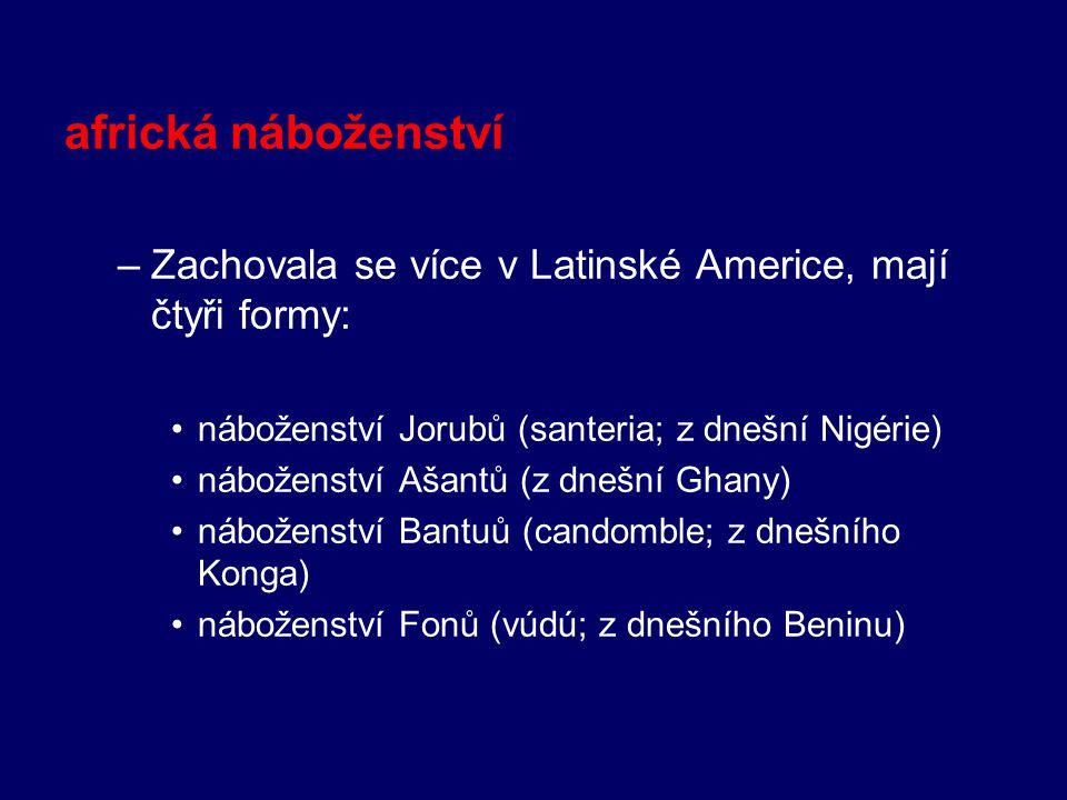 africká náboženství –Zachovala se více v Latinské Americe, mají čtyři formy: náboženství Jorubů (santeria; z dnešní Nigérie) náboženství Ašantů (z dne