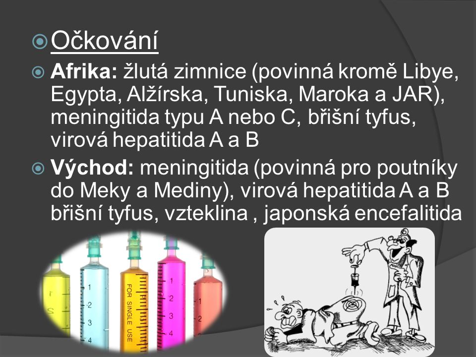  Očkování  Afrika: žlutá zimnice (povinná kromě Libye, Egypta, Alžírska, Tuniska, Maroka a JAR), meningitida typu A nebo C, břišní tyfus, virová hepatitida A a B  Východ: meningitida (povinná pro poutníky do Meky a Mediny), virová hepatitida A a B břišní tyfus, vzteklina, japonská encefalitida