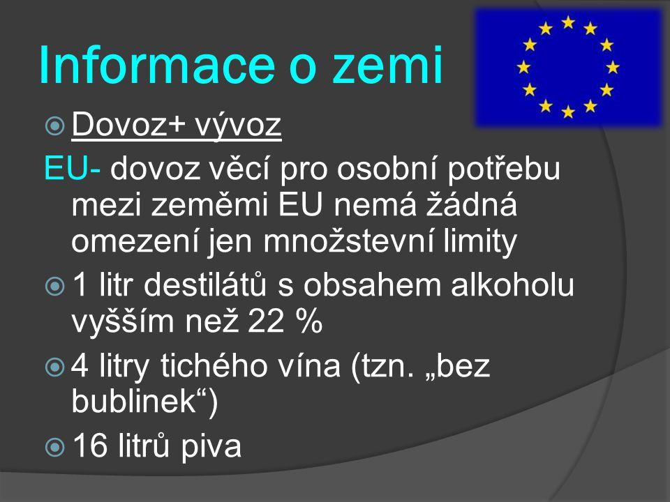 Informace o zemi  Dovoz+ vývoz EU- dovoz věcí pro osobní potřebu mezi zeměmi EU nemá žádná omezení jen množstevní limity  1 litr destilátů s obsahem alkoholu vyšším než 22 %  4 litry tichého vína (tzn.