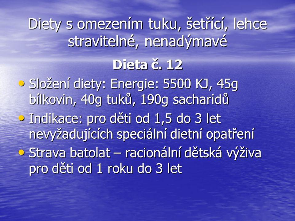 Diety s omezením tuku, šetřící, lehce stravitelné, nenadýmavé Dieta č. 12 Složení diety: Energie: 5500 KJ, 45g bílkovin, 40g tuků, 190g sacharidů Slož