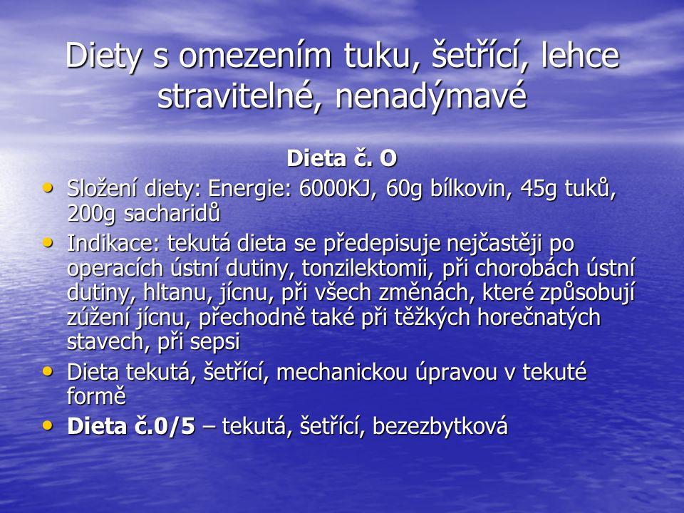 Diety s omezením tuku, šetřící, lehce stravitelné, nenadýmavé Dieta č. O Složení diety: Energie: 6000KJ, 60g bílkovin, 45g tuků, 200g sacharidů Složen