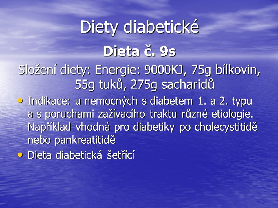 Diety diabetické Dieta č. 9s Složení diety: Energie: 9000KJ, 75g bílkovin, 55g tuků, 275g sacharidů Indikace: u nemocných s diabetem 1. a 2. typu a s