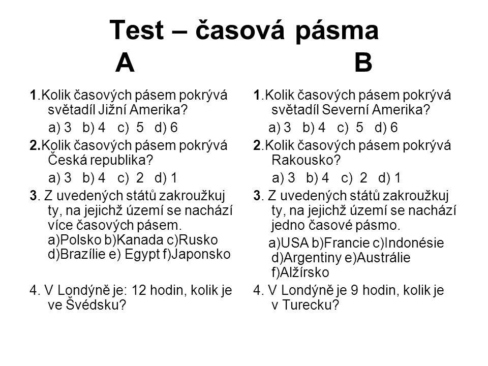 Test – časová pásma A B 1.Kolik časových pásem pokrývá světadíl Jižní Amerika? a) 3 b) 4 c) 5 d) 6 2.Kolik časových pásem pokrývá Česká republika? a)