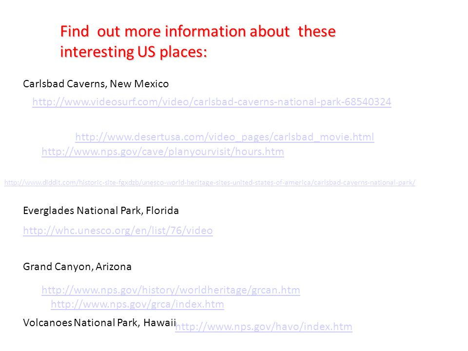 Find out more information about these interesting US places: Carlsbad Caverns, New Mexico Everglades National Park, Florida Grand Canyon, Arizona Volcanoes National Park, Hawaii http://www.desertusa.com/video_pages/carlsbad_movie.html http://www.videosurf.com/video/carlsbad-caverns-national-park-68540324 http://www.nps.gov/cave/planyourvisit/hours.htm http://www.diddit.com/historic-site-fgxdzb/unesco-world-heritage-sites-united-states-of-america/carlsbad-caverns-national-park/ http://whc.unesco.org/en/list/76/video http://www.nps.gov/history/worldheritage/grcan.htm http://www.nps.gov/grca/index.htm http://www.nps.gov/havo/index.htm
