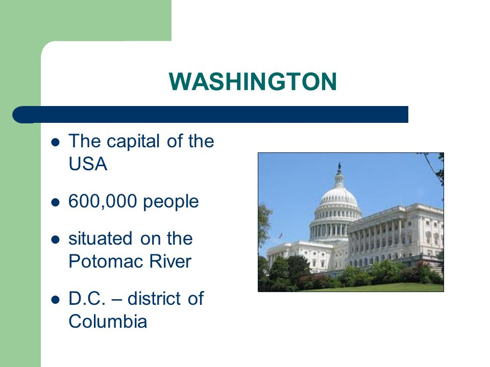 WASHINGTON The capital of the USA 600,000 people situated on the Potomac River D.C. – district of Columbia