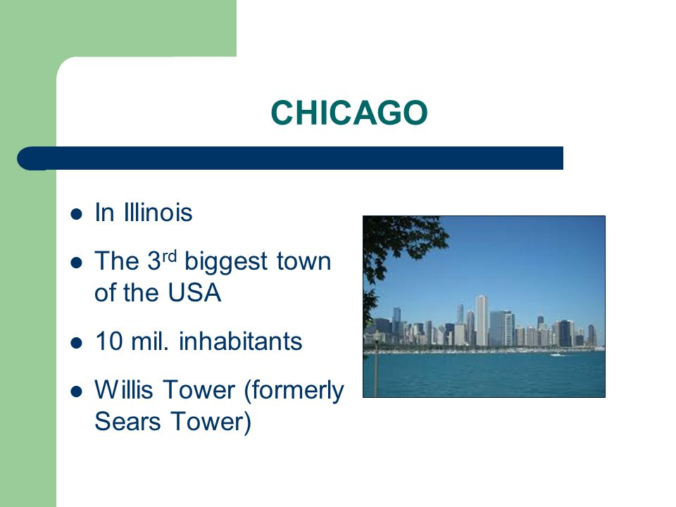 CHICAGO In Illinois The 3 rd biggest town of the USA 10 mil.